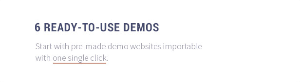 6 Ready-to-Use Demos: Start with pre-made demo websites importable with one single click.