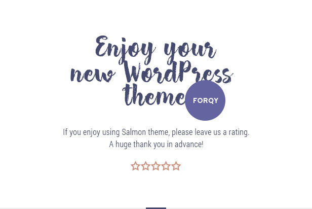 Enjoy your new Salmon theme. If you enjoy using Salmon theme, please leave us a rating. A huge thank you in advance!